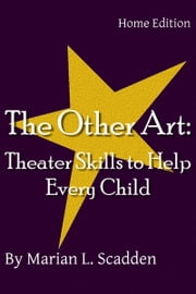 The Other Art: Theater Skills to Help Every Child (Home Edition) ebook by Marian Scadden