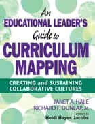 An Educational Leader's Guide to Curriculum Mapping - Creating and Sustaining Collaborative Cultures ebook by Janet A. Hale, Richard F. Dunlap