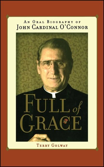 Full of Grace - An Oral Biography of John Cardinal O'Connor ebook by Terry Golway