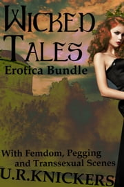 Wicked Tales: Erotica Bundle (femdom, pegging, transsexual) ebook by U. R. Knickers