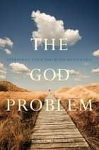 The God Problem - Expressing Faith and Being Reasonable ebook by Robert Wuthnow