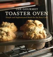 The Gourmet Toaster Oven - Simple and Sophisticated Meals for the Busy Cook ebook by Joyce Oudkerk Pool,Lynn Alley
