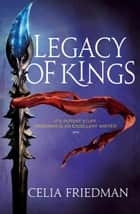 Legacy Of Kings - The Magister Trilogy: Book Three ebook by Celia Friedman
