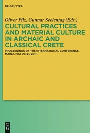 Cultural Practices and Material Culture in Archaic and Classical Crete - Proceedings of the International Conference, Mainz, May 20-21, 2011 ebook by Oliver Pilz,Gunnar Seelentag