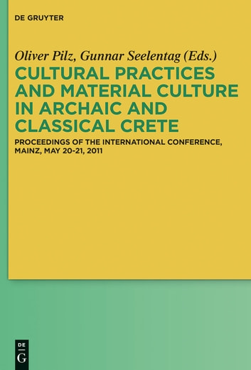 Cultural Practices and Material Culture in Archaic and Classical Crete - Proceedings of the International Conference, Mainz, May 20-21, 2011 ebook by