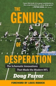 The Genius of Desperation - The Schematic Innovations that Made the Modern NFL ebook by Doug Farrar, Louis Riddick