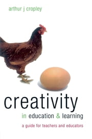 Creativity in Education and Learning - A Guide for Teachers and Educators ebook by Cropley, Arthur (Emeritus Professor of Psychology, University of Hamburg, Germany)