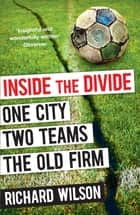 Inside the Divide - One City, Two Teams . . . The Old Firm ebook by Richard Wilson