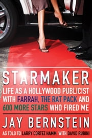 Starmaker - Life as a Hollywood Publicist with Farrah, the Rat Pack and 600 More Stars Who Fired Me ebook by Jay Bernstein, Larry Cortez Hamm, David Rubini