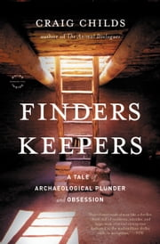 Finders Keepers - A Tale of Archaeological Plunder and Obsession ebook by Craig Childs