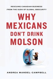 Why Mexicans Don't Drink Molson - Rescuing Canadian Business From the Suds of Global Obscurity ebook by Andrea Mandel-Campbell