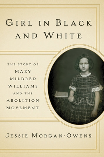 Girl in Black and White: The Story of Mary Mildred Williams and the Abolition Movement ebook by Jessie Morgan-Owens