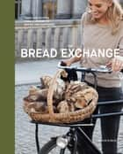 The Bread Exchange - Tales and Recipes from a Journey of Baking and Bartering ebook by Malin Elmlid