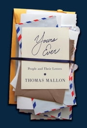 Yours Ever - People and Their Letters ebook by Thomas Mallon