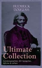 FREDERICK DOUGLASS Ultimate Collection: Autobiographies, 50+ Speeches, Articles & Letters - The Future of the Colored Race, Reconstruction, Abolition Fanaticism in New York, My Bondage and My Freedom, Self-Made Men, The Color Line, The Church and Prejudice… ebook by Frederick Douglass