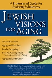 Jewish Visions for Aging - A Professional Guide for Fostering Wholeness ebook by Rabbi Dayle A. Friedman, MSW, MAJCS, BCC,Thomas R. Cole, PhD,Rabbi Eugene B. Borowitz