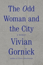 The Odd Woman and the City - A Memoir ebook by Vivian Gornick