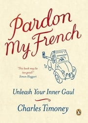 Pardon My French - Unleash Your Inner Gaul ebook by Charles Timoney