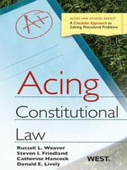 Weaver, Friedland, Hancock and Lively's Acing Constitutional Law ebook by Russell Weaver,Steve Friedland,Catherine Hancock,Donald Lively