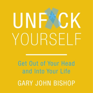 Unf*ck Yourself - Get out of your head and into your life audiobook by Gary John Bishop