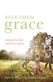 Give Them Grace (Foreword by Tullian Tchividjian) - Dazzling Your Kids with the Love of Jesus ebook by Elyse M. Fitzpatrick,Jessica Thompson,Tullian Tchividjian