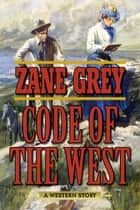 Code of the West - A Western Story ebook by Zane Grey