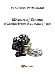 120 years of Cinema by lumière broters in 50 shades of grey ebook by Francesco Primerano