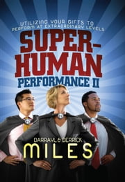 Superhuman Performance II - Utilizing Your Gifts to Perform at Extraordinary Levels ebook by Derrick Miles,Darrayl Miles