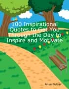 100 Inspirational Quotes to Get You Through the Day to Inspire and Motivate ebook by Anya Gulzar
