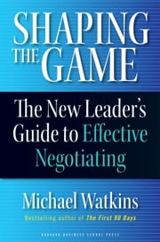 Shaping the Game - The New Leader's Guide to Effective Negotiating ebook by Michael Watkins