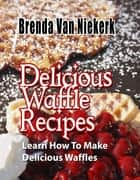 Delicious Waffle Recipes ebook by Brenda Van Niekerk