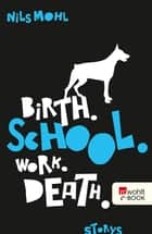 Birth. School. Work. Death. ebook by Nils Mohl