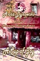 Cup of Joy: Harmony Village Series, Vol. 6 ebook by Anna Dynowski