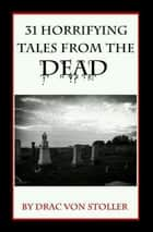 31 Horrifying Tales from the Dead Volume I ebook by Drac Von Stoller