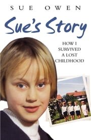 Sue's Story - How I Survived a Lost Childhood ebook by Sue Owen