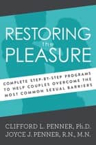 Restoring the Pleasure - Complete Step-By-Step Programs to Help Couples Overcome the Most Common Sexual Barriers ebook by Clifford Penner, Joyce J. Penner