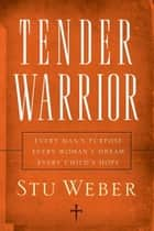 Tender Warrior - Every Man's Purpose, Every Woman's Dream, Every Child's Hope ebook by Stu Weber