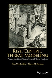 Risk Centric Threat Modeling - Process for Attack Simulation and Threat Analysis ebook by Tony UcedaVelez,Marco M. Morana