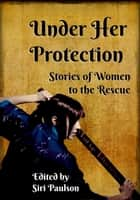 Under Her Protection: Stories of Women to the Rescue ebook by Siri Paulson
