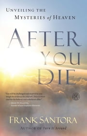 After You Die - Unveiling the Mysteries of Heaven ebook by Frank Santora