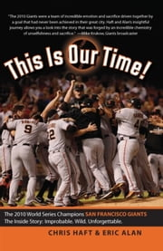 This Is Our Time! - The 2010 World Series Champions San Francisco Giants. The Inside Story: Improbable. Wild. Unforgettable. ebook by Chris Haft,Eric Alan