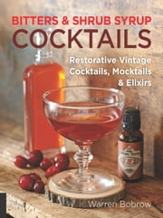 Bitters and Shrub Syrup Cocktails - Restorative Vintage Cocktails, Mocktails, and Elixirs ebook by Warren Bobrow,Philip M. Dobard