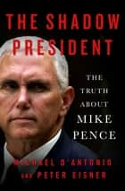 The Shadow President - The Truth About Mike Pence ebook by Michael D'Antonio, Peter Eisner