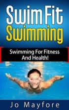 Swim Fit Swimming - Swimming For Fitness And Health! ebook by Jo Mayfore