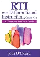 RTI With Differentiated Instruction, Grades K–5 - A Classroom Teacher's Guide ebook by Jodi O'Meara