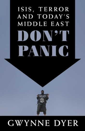 Don't Panic - ISIS, Terror and Today's Middle East ebook by Gwynne Dyer