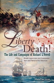 Liberty or Death! - The Life and Campaigns of Richard L. Vowell: British Legionnnaire and Commander - Hero and Patriot of the Americas ebook by Maria  Páez Victor