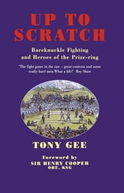 Up to Scratch - Bareknuckle Fighting and the Heroes of the Prize Ring ebook by Tony Gee