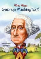 Who Was George Washington? ebook by Roberta Edwards,Nancy Harrison,True Kelley