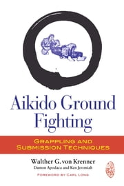 Aikido Ground Fighting - Grappling and Submission Techniques ebook by Walther G. Von Krenner,Damon Apodaca,Ken Jeremiah,Carl Long